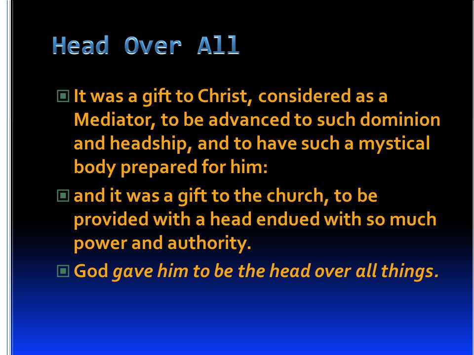 It was a gift to Christ, considered as a Mediator, to be advanced to such dominion and headship, and to have such a mystical body prepared for him: and it was a gift to the church, to be provided with a head endued with so much power and authority.