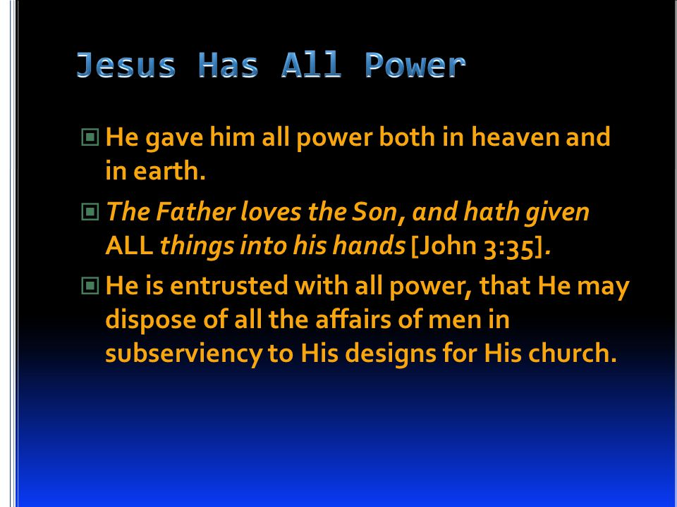 He gave him all power both in heaven and in earth. The Father loves the Son, and hath given ALL things into his hands [John 3:35]. He is entrusted wit