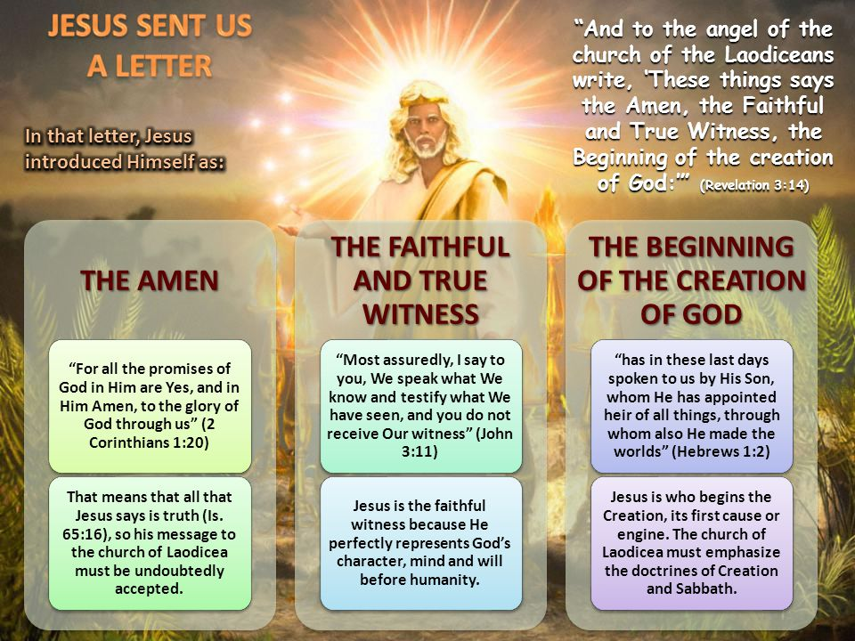 And to the angel of the church of the Laodiceans write, 'These things says the Amen, the Faithful and True Witness, the Beginning of the creation of God:' (Revelation 3:14) THE AMEN For all the promises of God in Him are Yes, and in Him Amen, to the glory of God through us (2 Corinthians 1:20) That means that all that Jesus says is truth (Is.