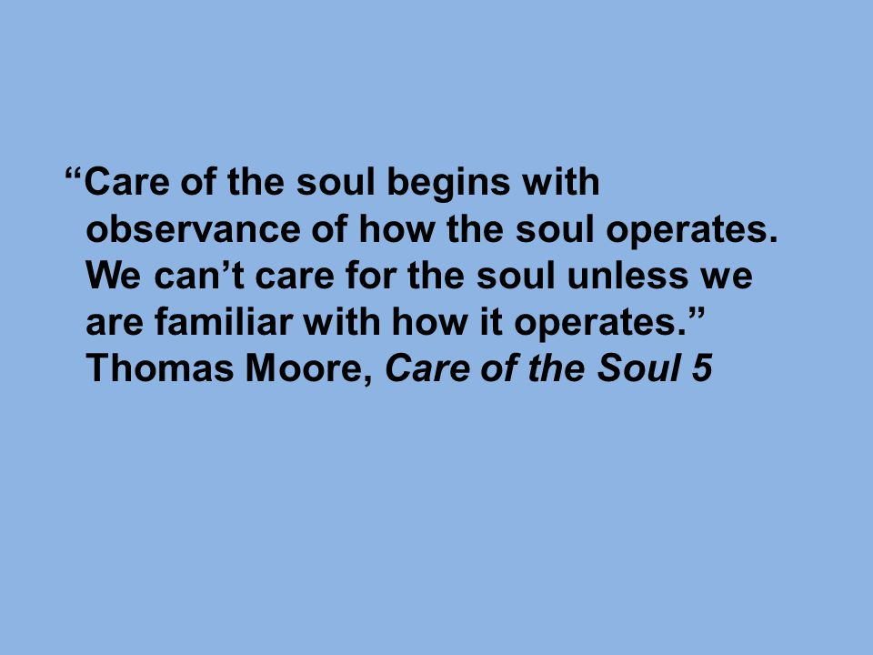 Care of the soul begins with observance of how the soul operates.