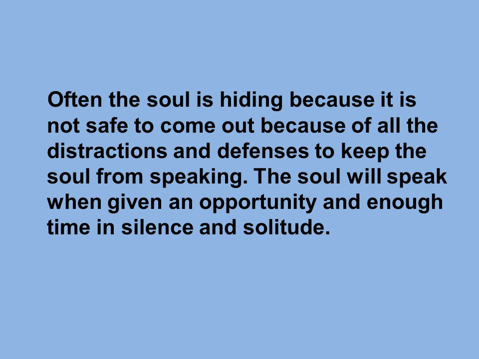 Often the soul is hiding because it is not safe to come out because of all the distractions and defenses to keep the soul from speaking.