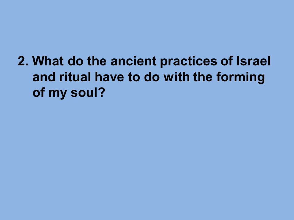2. What do the ancient practices of Israel and ritual have to do with the forming of my soul