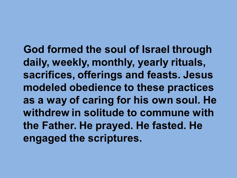 God formed the soul of Israel through daily, weekly, monthly, yearly rituals, sacrifices, offerings and feasts.