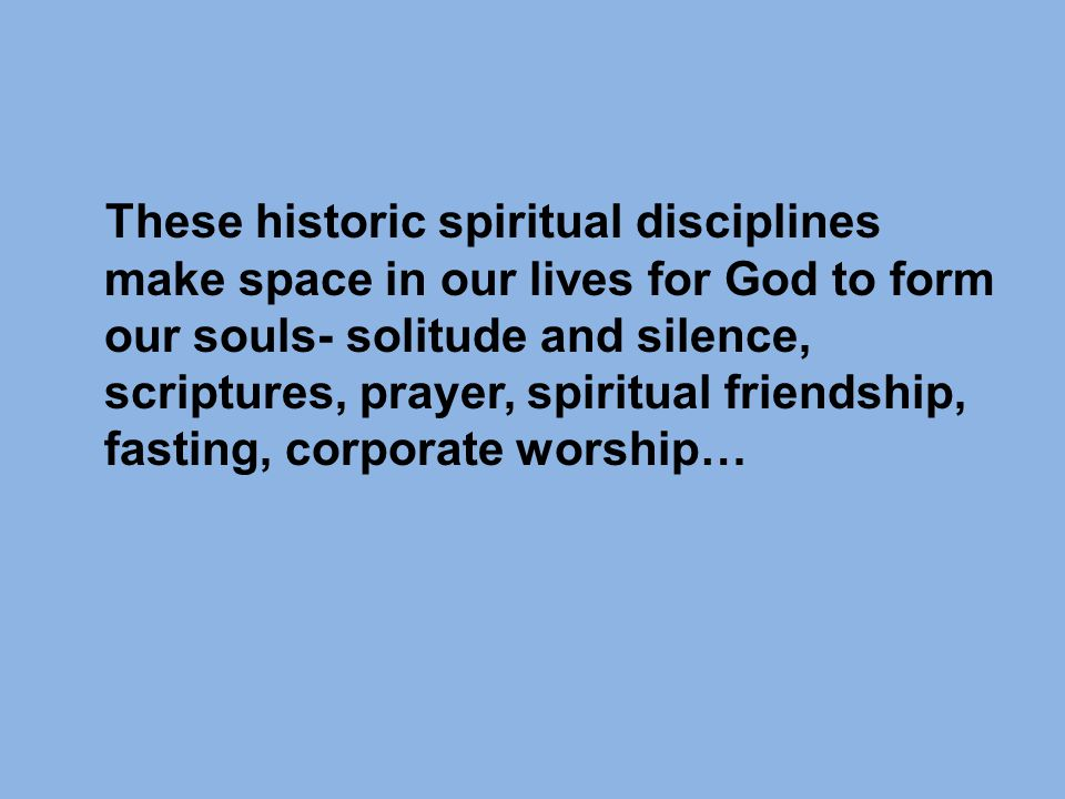 These historic spiritual disciplines make space in our lives for God to form our souls- solitude and silence, scriptures, prayer, spiritual friendship, fasting, corporate worship…