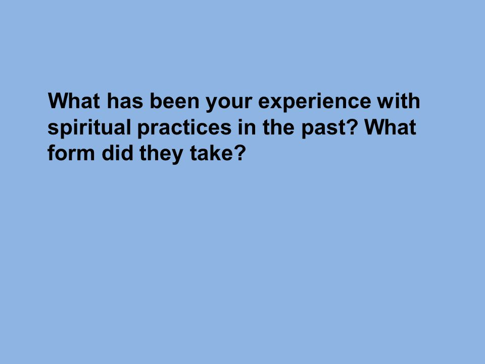 What has been your experience with spiritual practices in the past What form did they take