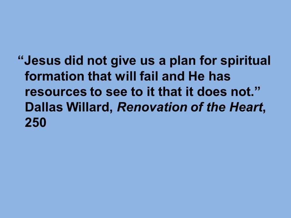Jesus did not give us a plan for spiritual formation that will fail and He has resources to see to it that it does not. Dallas Willard, Renovation of the Heart, 250