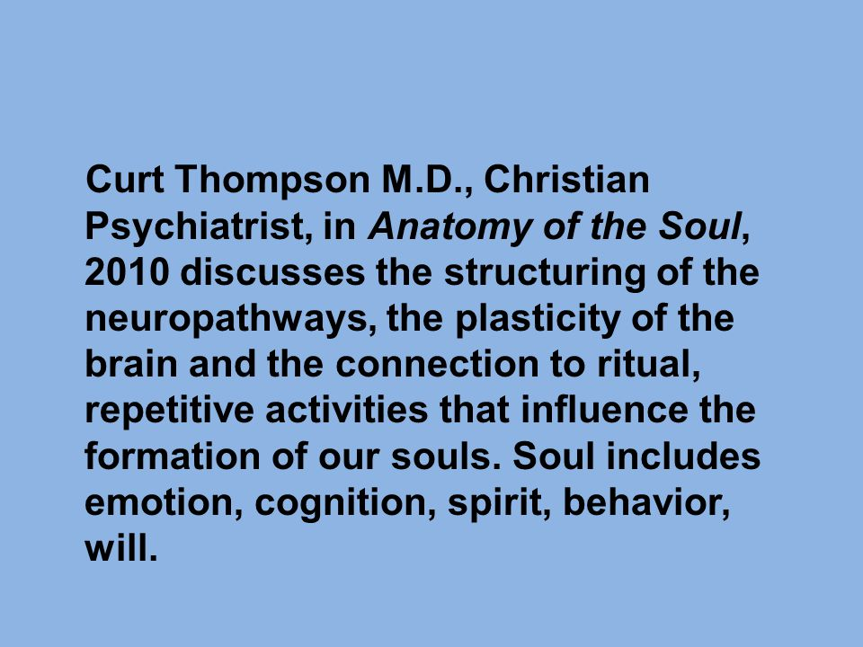 Curt Thompson M.D., Christian Psychiatrist, in Anatomy of the Soul, 2010 discusses the structuring of the neuropathways, the plasticity of the brain and the connection to ritual, repetitive activities that influence the formation of our souls.