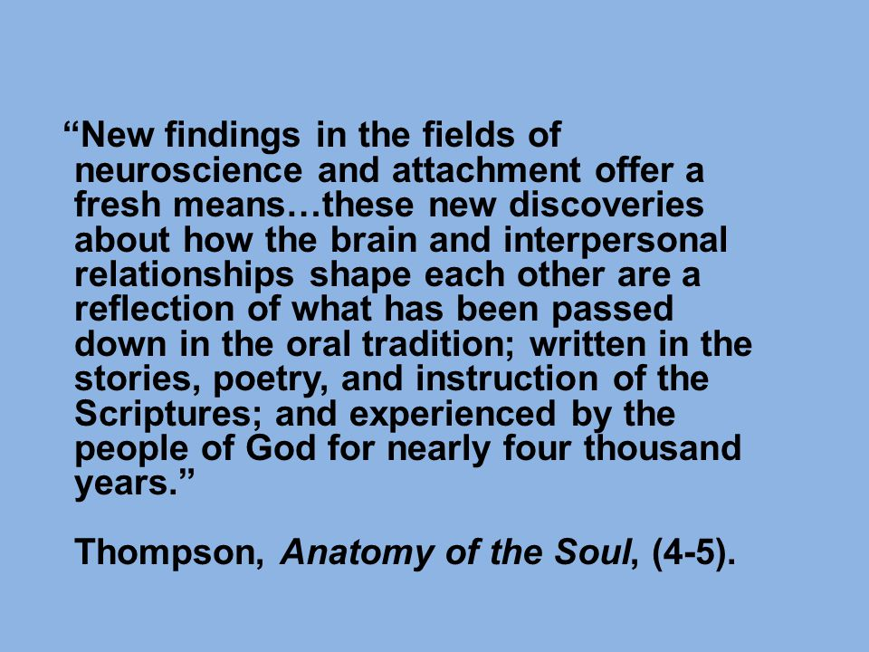 New findings in the fields of neuroscience and attachment offer a fresh means…these new discoveries about how the brain and interpersonal relationships shape each other are a reflection of what has been passed down in the oral tradition; written in the stories, poetry, and instruction of the Scriptures; and experienced by the people of God for nearly four thousand years. Thompson, Anatomy of the Soul, (4-5).