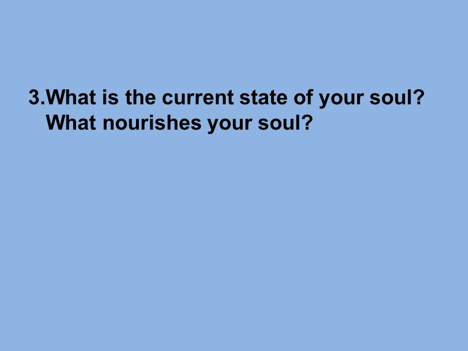 3.What is the current state of your soul What nourishes your soul