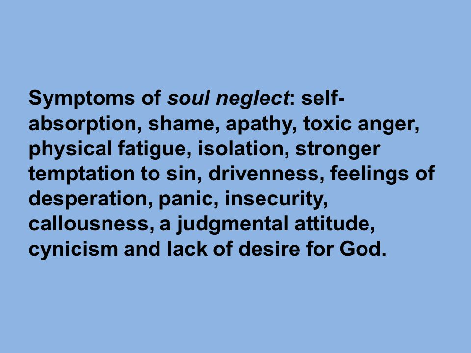 Symptoms of soul neglect: self- absorption, shame, apathy, toxic anger, physical fatigue, isolation, stronger temptation to sin, drivenness, feelings of desperation, panic, insecurity, callousness, a judgmental attitude, cynicism and lack of desire for God.