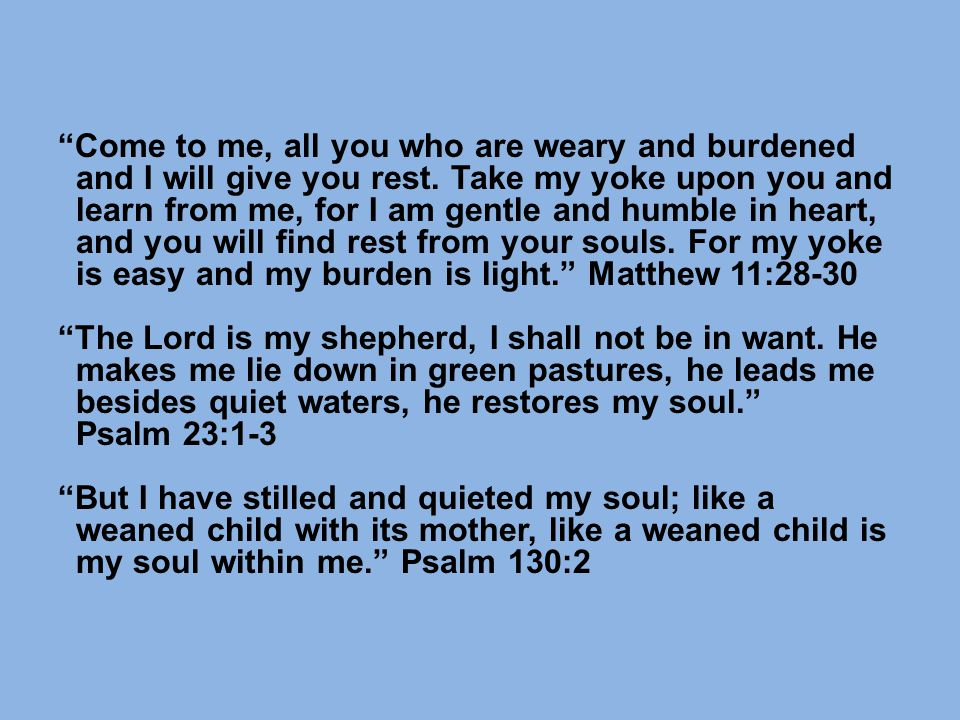 Come to me, all you who are weary and burdened and I will give you rest.
