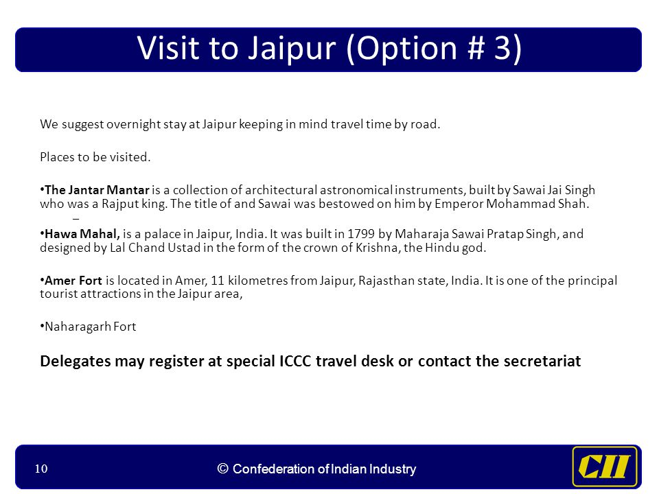 10 © Confederation of Indian Industry 10 Visit to Jaipur (Option # 3) We suggest overnight stay at Jaipur keeping in mind travel time by road. Places