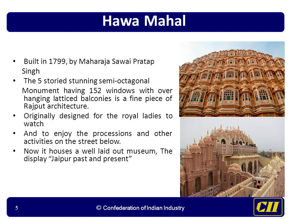 55 © Confederation of Indian Industry 5 Hawa Mahal Built in 1799, by Maharaja Sawai Pratap Singh The 5 storied stunning semi-octagonal Monument having 152 windows with over hanging latticed balconies is a fine piece of Rajput architecture.
