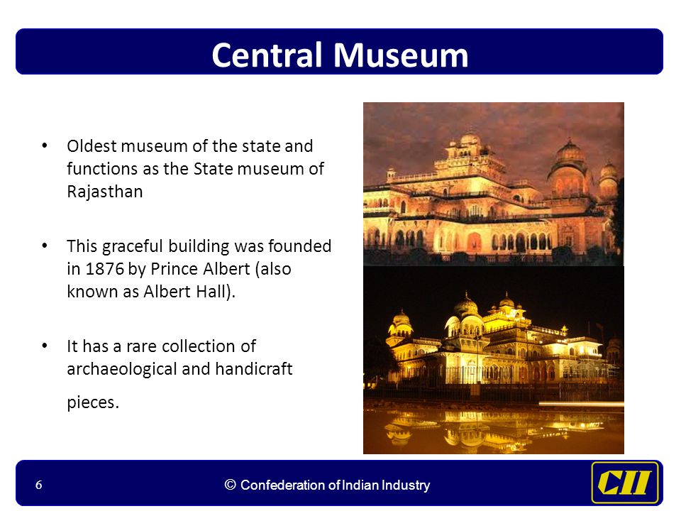 66 © Confederation of Indian Industry 6 Central Museum Oldest museum of the state and functions as the State museum of Rajasthan This graceful building was founded in 1876 by Prince Albert (also known as Albert Hall).