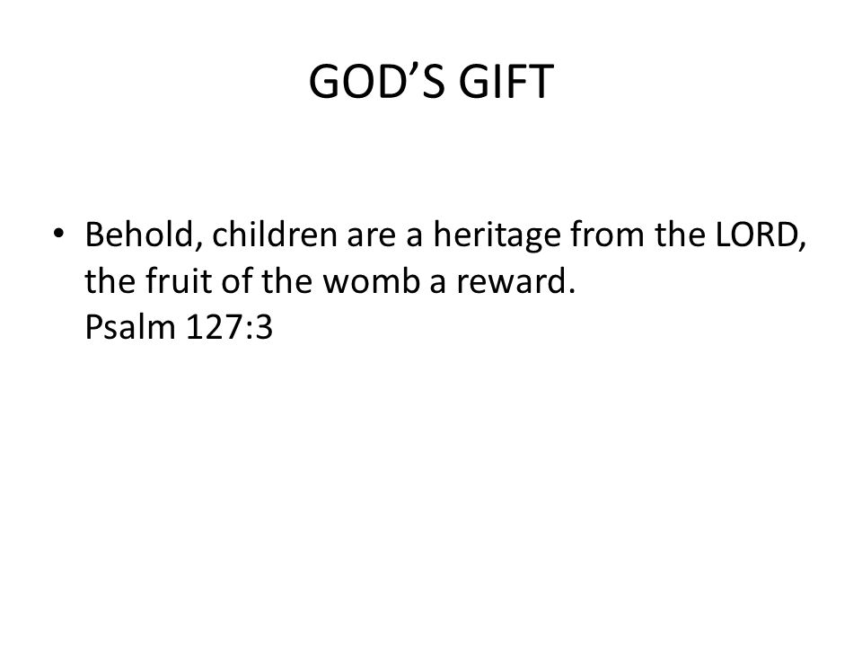 GOD'S GIFT Behold, children are a heritage from the LORD, the fruit of the womb a reward.