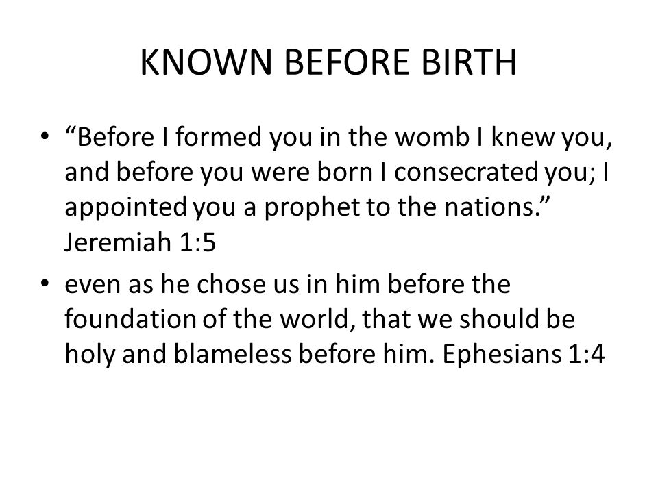 KNOWN BEFORE BIRTH Before I formed you in the womb I knew you, and before you were born I consecrated you; I appointed you a prophet to the nations. Jeremiah 1:5 even as he chose us in him before the foundation of the world, that we should be holy and blameless before him.