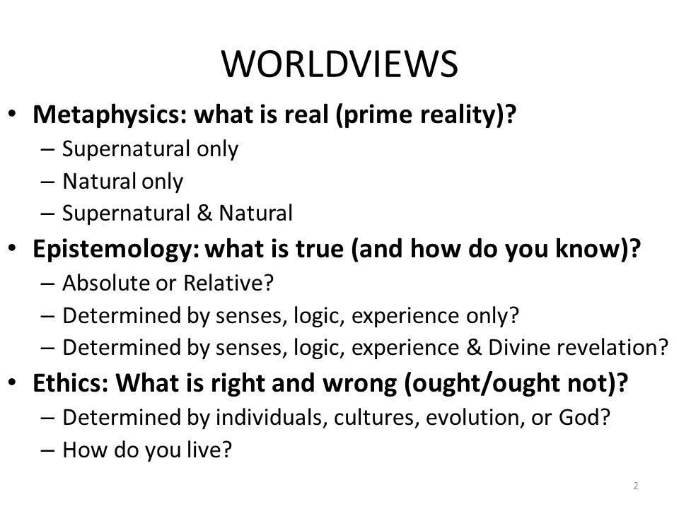 WORLDVIEWS Metaphysics: what is real (prime reality).