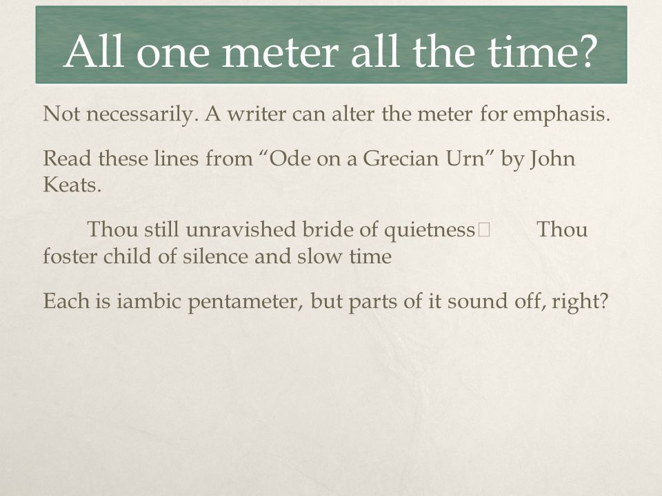 All one meter all the time. Not necessarily. A writer can alter the meter for emphasis.