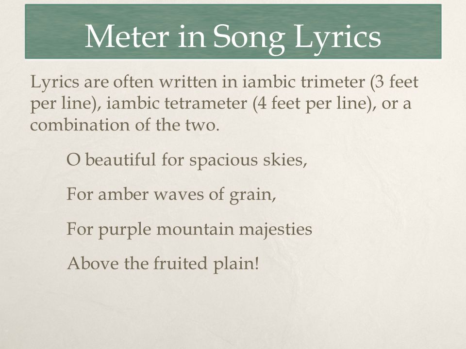 Meter in Song Lyrics Lyrics are often written in iambic trimeter (3 feet per line), iambic tetrameter (4 feet per line), or a combination of the two.