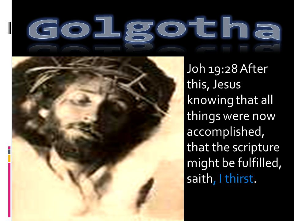 Joh 19:28 After this, Jesus knowing that all things were now accomplished, that the scripture might be fulfilled, saith, I thirst.