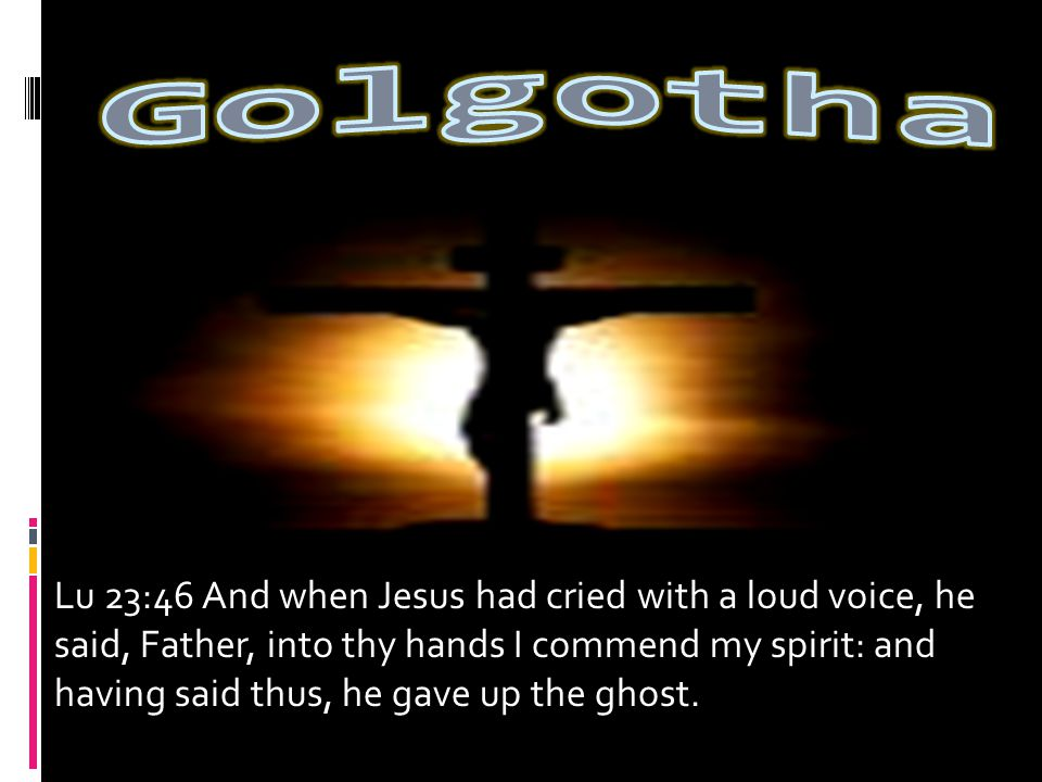 Lu 23:46 And when Jesus had cried with a loud voice, he said, Father, into thy hands I commend my spirit: and having said thus, he gave up the ghost.