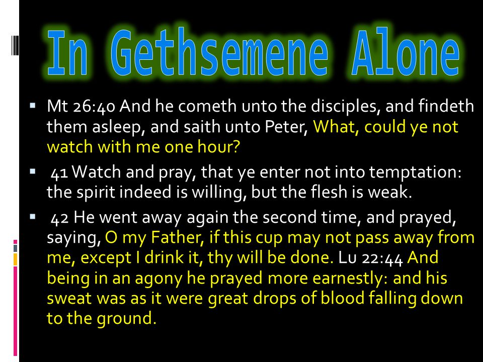  Mt 26:40 And he cometh unto the disciples, and findeth them asleep, and saith unto Peter, What, could ye not watch with me one hour.