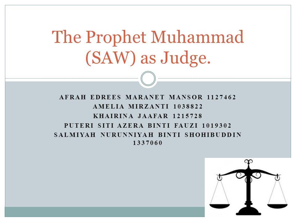 AFRAH EDREES MARANET MANSOR 1127462 AMELIA MIRZANTI 1038822 KHAIRINA JAAFAR 1215728 PUTERI SITI AZERA BINTI FAUZI 1019302 SALMIYAH NURUNNIYAH BINTI SHOHIBUDDIN 1337060 The Prophet Muhammad (SAW) as Judge.