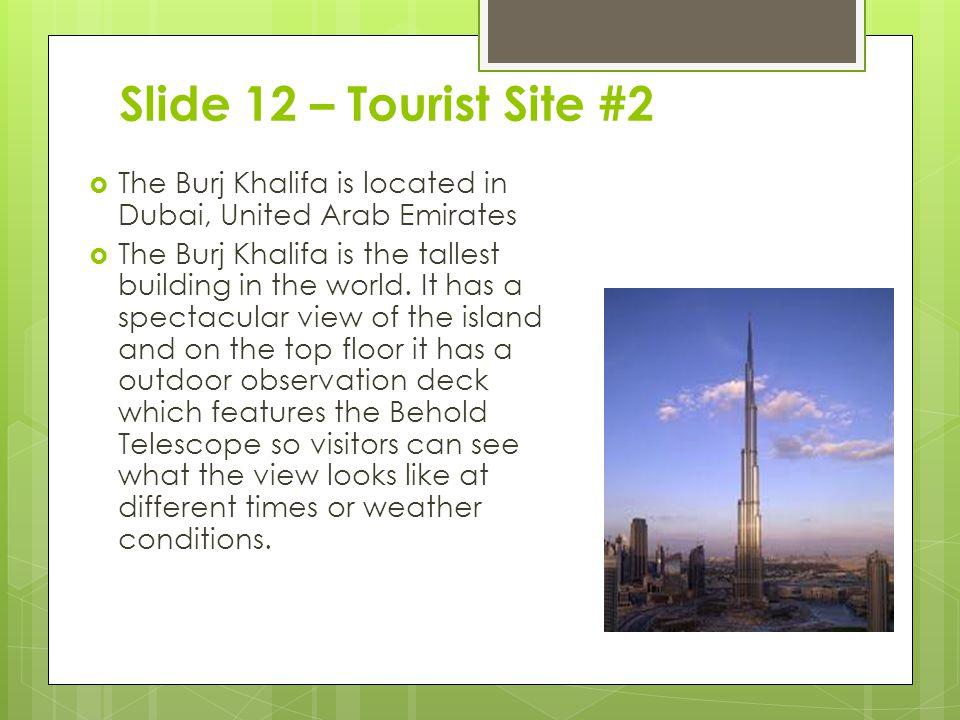 Slide 12 – Tourist Site #2  The Burj Khalifa is located in Dubai, United Arab Emirates  The Burj Khalifa is the tallest building in the world.