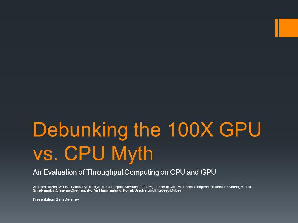 Debunking the 100X GPU vs. CPU Myth An Evaluation of Throughput Computing on CPU and GPU Authors: Victor W Lee, Changkyu Kim, Jatin Chhugani, Michael