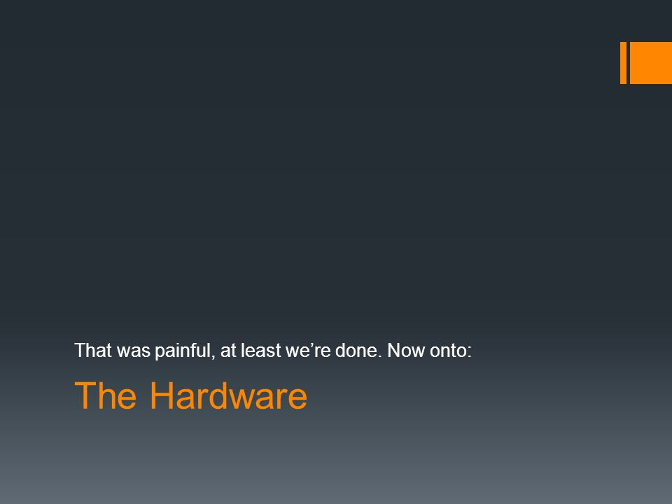 The Hardware That was painful, at least we're done. Now onto: