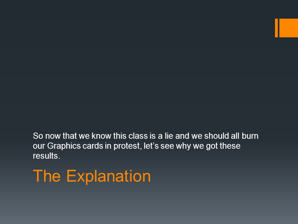 The Explanation So now that we know this class is a lie and we should all burn our Graphics cards in protest, let's see why we got these results.