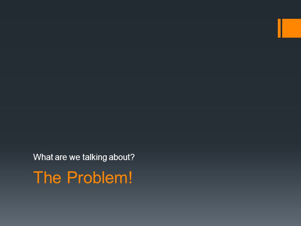 The Problem! What are we talking about?