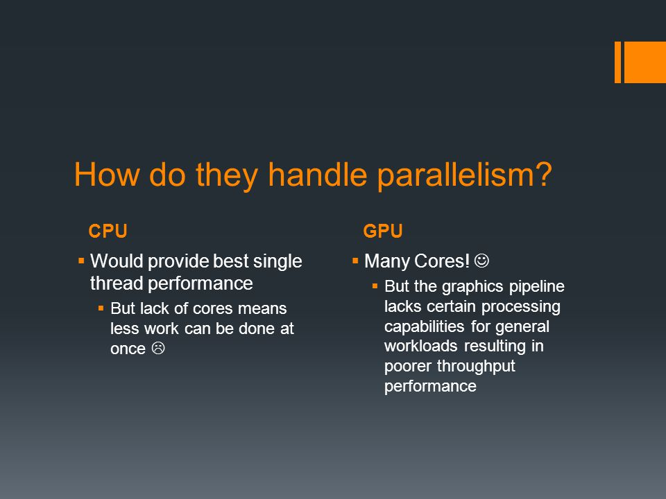 CPUGPU How do they handle parallelism?  Would provide best single thread performance  But lack of cores means less work can be done at once   Many