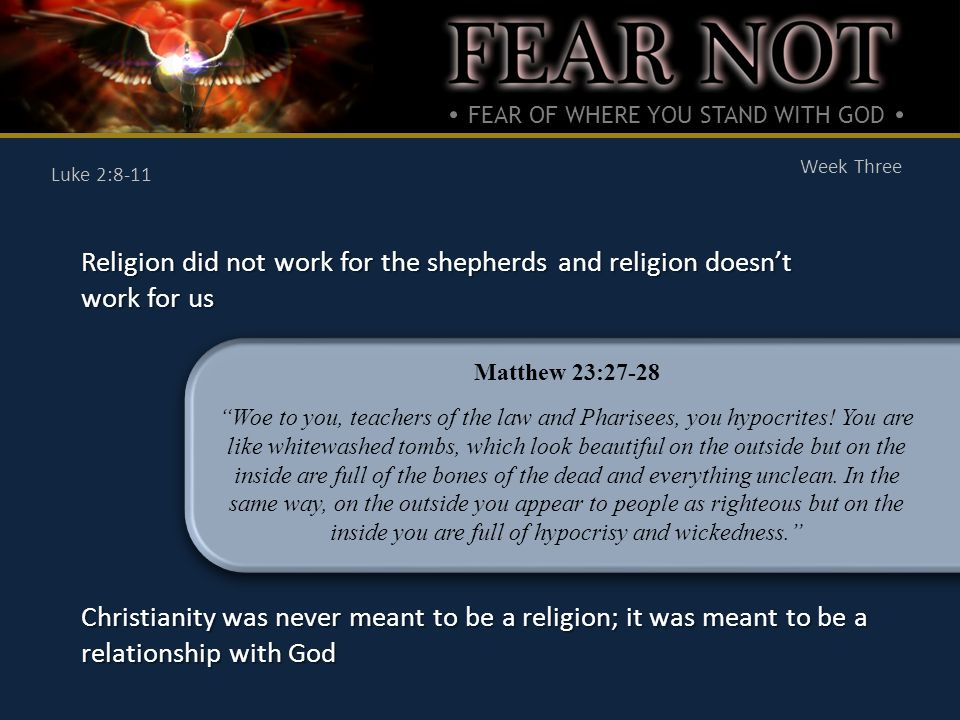 FEAR OF WHERE YOU STAND WITH GOD Week Three Luke 2:8-11 Religion did not work for the shepherds and religion doesn't work for us Christianity was never meant to be a religion; it was meant to be a relationship with God Matthew 23:27-28 Woe to you, teachers of the law and Pharisees, you hypocrites.