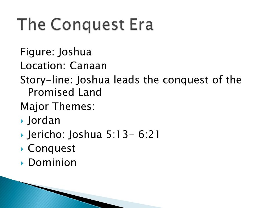 Figure: Joshua Location: Canaan Story-line: Joshua leads the conquest of the Promised Land Major Themes:  Jordan  Jericho: Joshua 5:13- 6:21  Conquest  Dominion