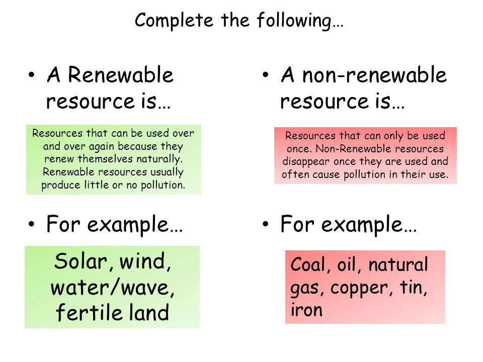 A Renewable resource is… For example… Resources that can be used over and over again because they renew themselves naturally.