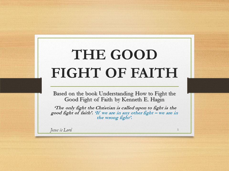 THE GOOD FIGHT OF FAITH Based on the book Understanding How to Fight the Good Fight of Faith by Kenneth E.