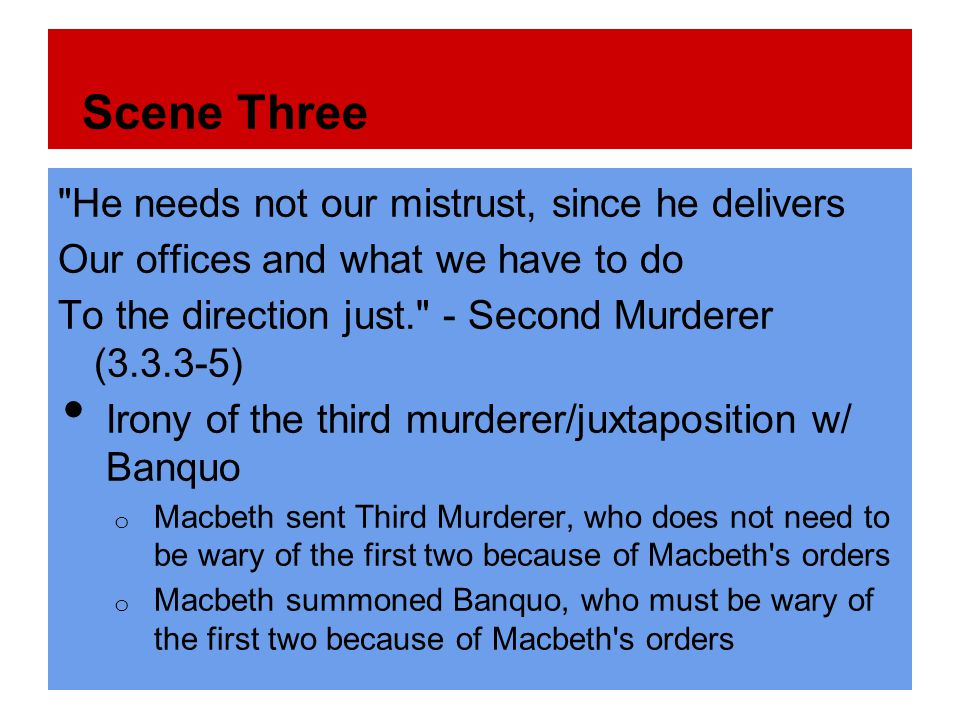 Scene Three He needs not our mistrust, since he delivers Our offices and what we have to do To the direction just. - Second Murderer (3.3.3-5) Irony of the third murderer/juxtaposition w/ Banquo o Macbeth sent Third Murderer, who does not need to be wary of the first two because of Macbeth s orders o Macbeth summoned Banquo, who must be wary of the first two because of Macbeth s orders