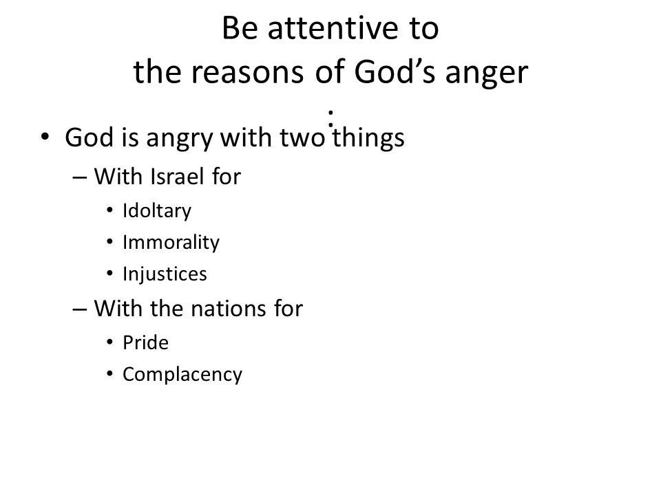 Be attentive to the reasons of God's anger : God is angry with two things – With Israel for Idoltary Immorality Injustices – With the nations for Pride Complacency