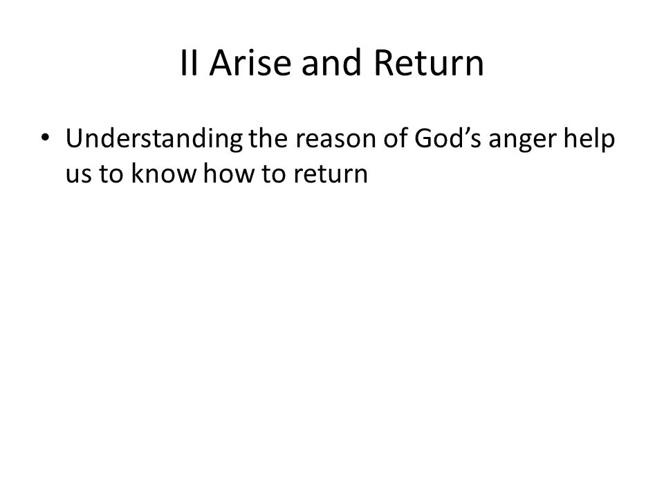 II Arise and Return Understanding the reason of God's anger help us to know how to return
