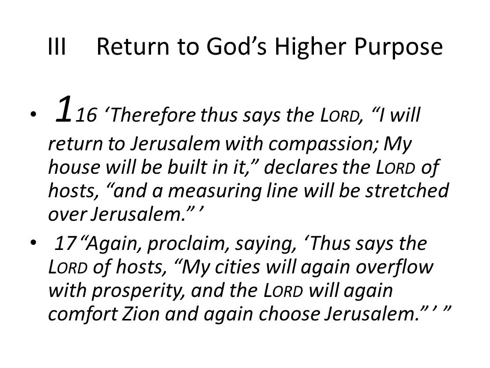IIIReturn to God's Higher Purpose 1 16'Therefore thus says the L ORD, I will return to Jerusalem with compassion; My house will be built in it, declares the L ORD of hosts, and a measuring line will be stretched over Jerusalem. ' 17 Again, proclaim, saying, 'Thus says the L ORD of hosts, My cities will again overflow with prosperity, and the L ORD will again comfort Zion and again choose Jerusalem. '