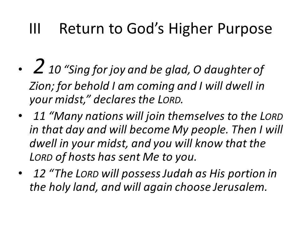 IIIReturn to God's Higher Purpose 2 10 Sing for joy and be glad, O daughter of Zion; for behold I am coming and I will dwell in your midst, declares the L ORD.