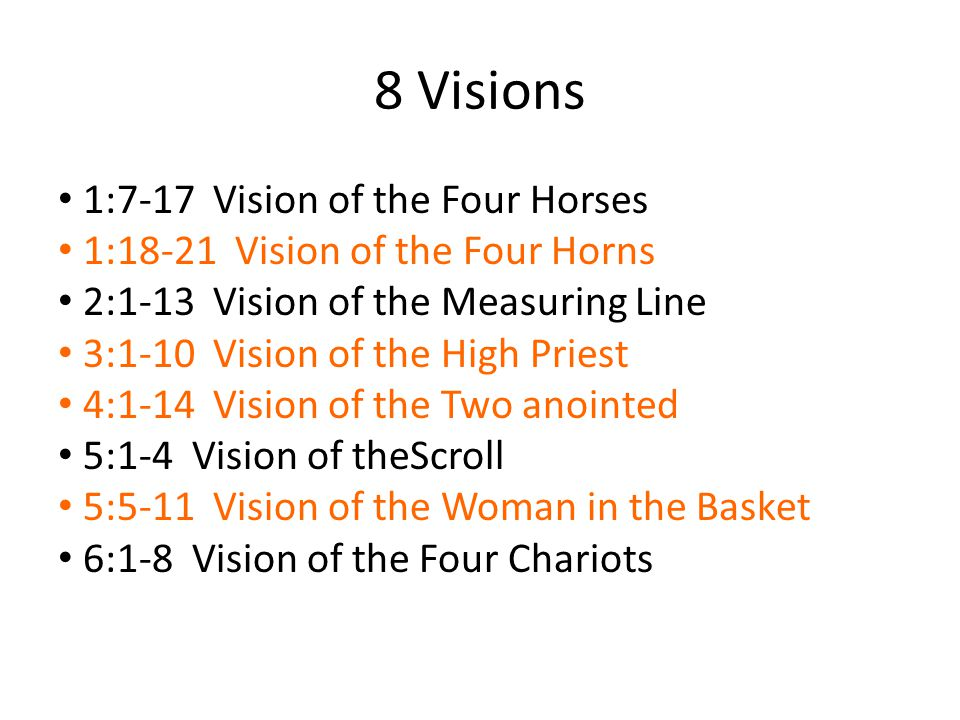 * 1:7-17 Vision of the Four Horses - + 1:18-21 Vision of Four Horns – nation scatters - 2:1-13 Vision of the Measuring Line New Jerusalem = 3:1-10 Vision of the High Priest Purified and Exalted = 4:1-14 Vision of the Two anointed High priest and Prince - 5:1-4 Vision of Scroll Evil removed from Jerusalem + 5:5-11 Vision of Woman in the Basket Evil removed from the nation * 6:1-8 Vision of the Four Chariots