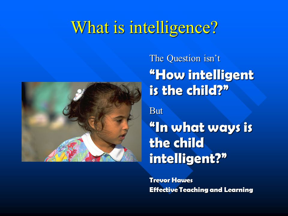 What is intelligence. It's not how smart you are it's how you are smart H.