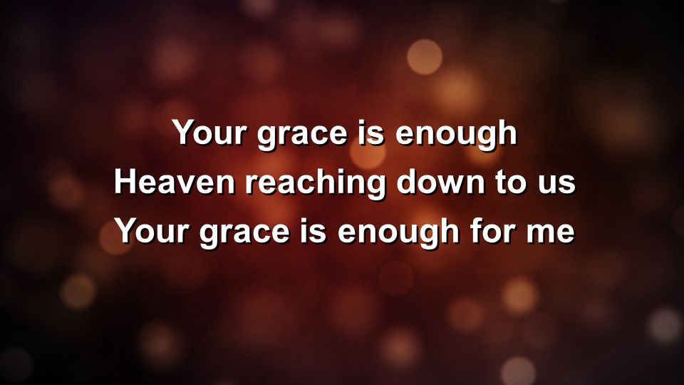 Your grace is enough Heaven reaching down to us Your grace is enough for me Your grace is enough Heaven reaching down to us Your grace is enough for m