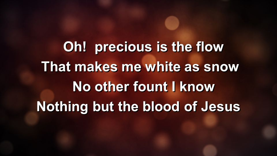 Oh! precious is the flow That makes me white as snow No other fount I know Nothing but the blood of Jesus Oh! precious is the flow That makes me white