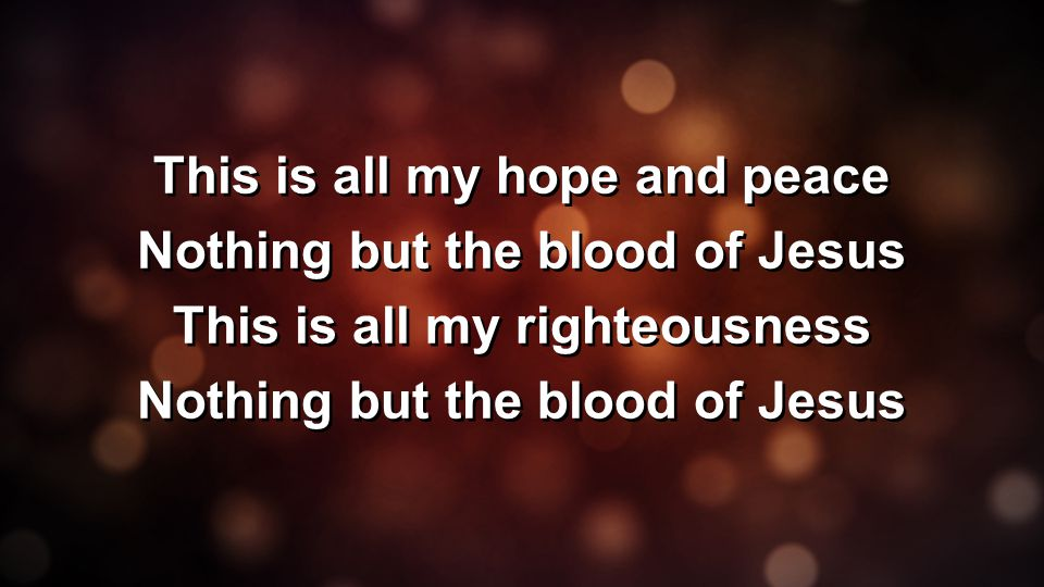 This is all my hope and peace Nothing but the blood of Jesus This is all my righteousness Nothing but the blood of Jesus This is all my hope and peace