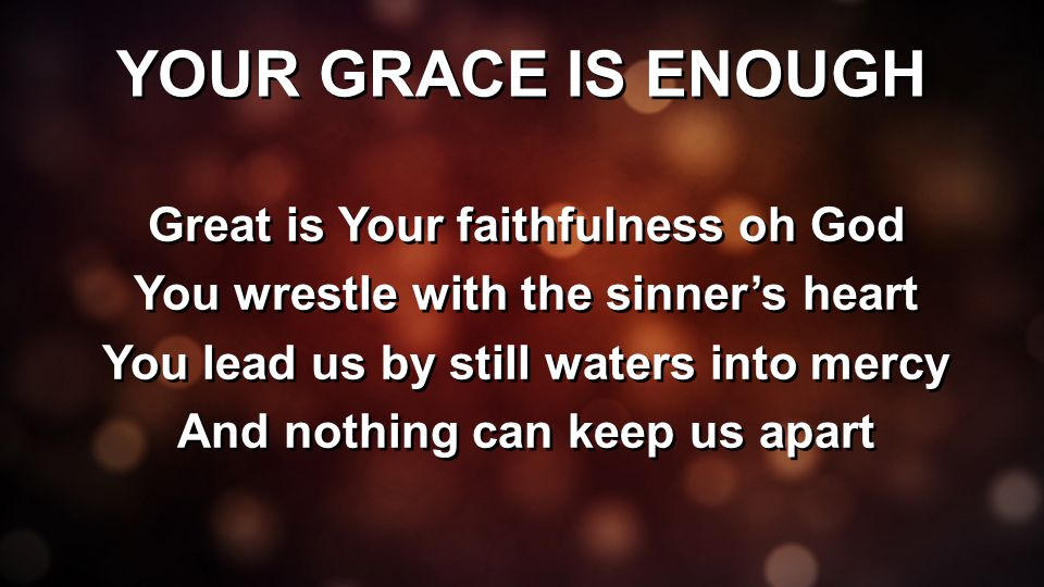 YOUR GRACE IS ENOUGH Great is Your faithfulness oh God You wrestle with the sinner's heart You lead us by still waters into mercy And nothing can keep