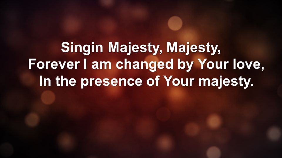 Singin Majesty, Majesty, Forever I am changed by Your love, In the presence of Your majesty.