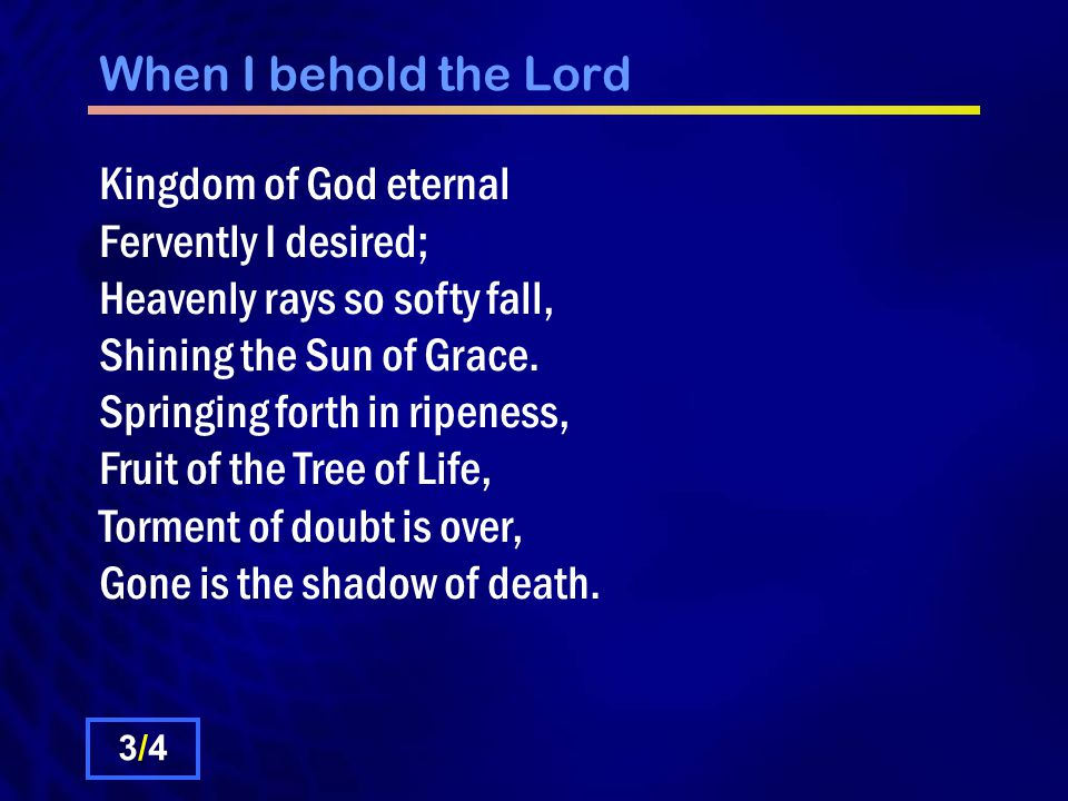 When I behold the Lord Kingdom of God eternal Fervently I desired; Heavenly rays so softy fall, Shining the Sun of Grace. Springing forth in ripeness,